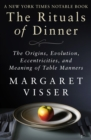 Image for The Rituals of Dinner: The Origins, Evolution, Eccentricities, and Meaning of Table Manners