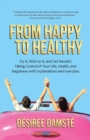 Image for From Happy to Healthy : Try It, Stick to It, and Get Results! Taking Control of Your Life, Health, and Happiness with Explanations and Exercises
