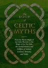 Image for The book of Celtic myths  : from the mystic might of the Celtic warriors to the magic of the fey folk, the storied history and folklore of Ireland, Scotland, Brittany, and Wales