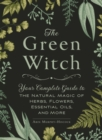 Image for The green witch  : your complete guide to the natural magic of herbs, flowers, essential oils, and more