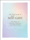 Image for The little book of self-care  : 100 ways to refresh, restore, and rejuvenate