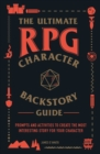 Image for The Ultimate RPG Character Backstory Guide : Prompts and Activities to Create the Most Interesting Story for Your Character
