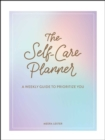 Image for The Self-Care Planner : A Weekly Guide to Prioritize You