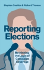 Image for Reporting elections  : rethinking the logic of campaign coverage