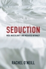 Image for Seduction: men, masculinity, and mediated intimacy