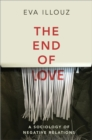 Image for The End of Love: A Sociology of Negative Relations