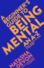 Image for A beginner's guide to being mental  : an A-Z from anxiety to zero f**ks given