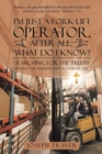 Image for I'm Just a Fork-Lift Operator. After All, What Do I Know? : Searching for the Truth Finding the Narrow Path to Eternal Life
