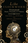 Image for Like clockwork  : steampunk pasts, presents, and futures