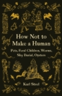 Image for How not to make a human  : pets, feral children, worms, sky burial, oysters