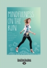 Image for Mindfulness on the Run : Quick, effective mindfulness techniques for busy people