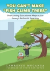 Image for You Can't Make Fish Climb Trees : Overcoming Educational Malpractice through Authentic Learning