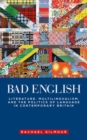 Image for Bad English  : literature, multilingualism, and the politics of language in contemporary Britain