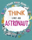 Image for Train Your Brain: Think Like an Astronaut