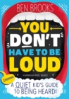 Image for You Don't Have to be Loud : A Quiet Kid's Guide to Being Heard