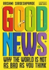 Image for Good news  : why the world is not as bad as you think