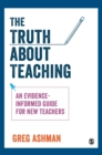 Image for The truth about teaching  : an evidence-informed guide for new teachers