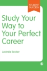 Image for Study Your Way to Your Perfect Career : How to Become a Successful Student, Fast, and Then Make it Count