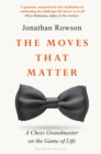 Image for The moves that matter: a chess grandmaster on the game of life