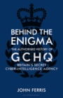 Image for Behind the enigma  : the authorised history of GCHQ, Britain's secret cyber-intelligence agency
