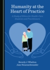 Image for Humanity at the Heart of Practice: A Study of Ethics for Health-Care Students and Practitioners