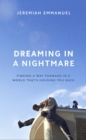 Image for Dreaming in a nightmare  : finding a way forward in a world that's holding you back