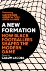 Image for A New Formation : How Black Footballers Made the Modern Game
