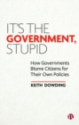 Image for It's the government, stupid  : how governments blame citizens for their own policies