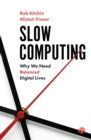 Image for Slow computing  : why we need balanced digital lives