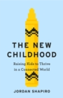 Image for The new childhood  : raising kids to thrive in a connected world
