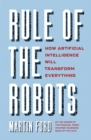 Image for Rule of the robots  : how artificial intelligence will transform everything