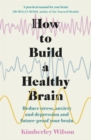 Image for How to build a healthy brain  : reduce stress, anxiety and depression and future-proof your brain