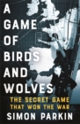 Image for A game of birds and wolves  : the secret game that won the war
