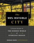 Image for The 99% invisible city  : a field guide to the hidden world of everyday design