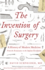 Image for The invention of surgery  : a history of modern medicine - from the Renaissance to the implant revolution