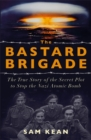 Image for The bastard brigade  : the true story of the renegade scientists and spies who sabotaged the Nazi atomic bomb
