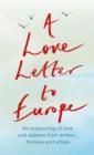 Image for A Love Letter to Europe : An outpouring of sadness and hope - Mary Beard, Shami Chakrabati, Sebastian Faulks, Neil Gaiman, Ruth Jones, J.K. Rowling, Sandi Toksvig and others