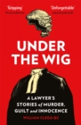 Image for Under the wig  : a lawyer's stories of murder, guilt and innocence
