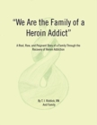 Image for We Are the Family of a Heroin Addict : A Real, Raw, and Poignant Story of a Family Through the Recovery of Heroin Addiction