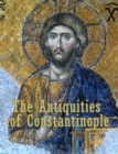 Image for Antiquities of Constantinople: With a Description of its Situation, the Conveniencies of its Port, its Publick Buildings, the Statuary, Sculpture, Architecture, and other Curiosities of that City. With Cuts explaining the Chief of