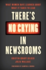 Image for There's No Crying in Newsrooms : What Women Have Learned about What It Takes to Lead