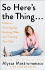 Image for So Here's the Thing . . . : Notes on Growing Up, Getting Older, and Trusting Your Gut