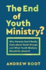 Image for The End of Youth Ministry? : Why Parents Don't Really Care about Youth Groups and What Youth Workers Should Do about It