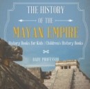 Image for The History of the Mayan Empire - History Books for Kids Children's History Books