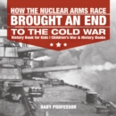 Image for How The Nuclear Arms Race Brought An End To The Cold War - History Book For