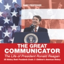 Image for Great Communicator : The Life Of President Ronald Reagan - Us History Book Presidents Grade 3 -