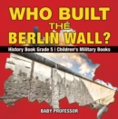Image for Who Built the Berlin Wall? - History Book Grade 5 | Children's Military Books