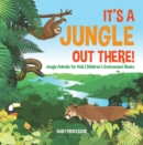 Image for It's A Jungle Out There! - Jungle Animals For Kids - Children's Environment