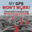 Image for My GPS Won't Work! - A Quick Guide to Reading Maps - Social Studies Grade 4 - Children's Geography & Cultures Books