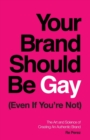 Image for Your Brand Should Be Gay (Even If You're Not) : The Art and Science of Creating an Authentic Brand